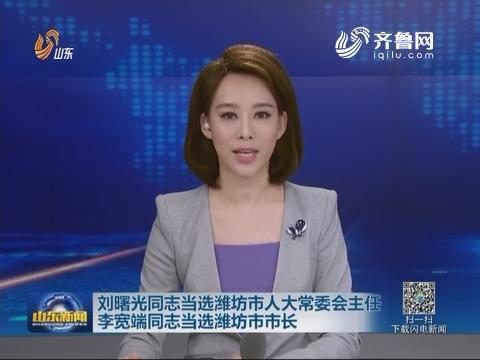 刘曙光同志当选潍坊市人大常委会主任 李宽端同志当选潍坊市市长