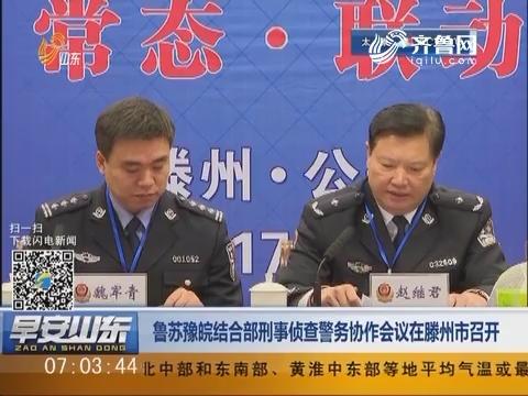 鲁苏豫皖结合部刑事侦查警务协作会议在滕州市召开