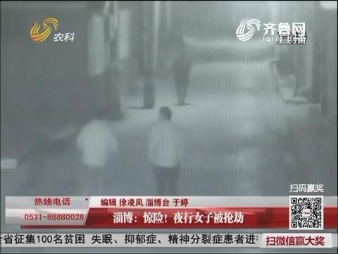 淄博:惊险!夜行女子被抢劫