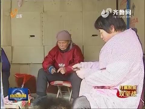"""【打赢脱贫攻坚战】菏泽:""""小窝棚""""变成""""大车间"""" 困难群众就业不出村"""