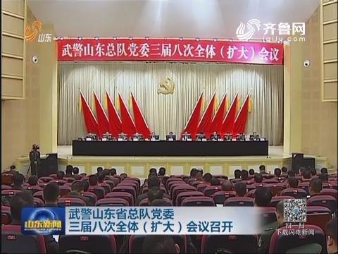 武警山東省總隊黨委三屆八次全體(擴大)會議召開