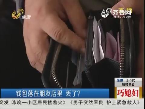 潍坊:钱包落在朋友店里 丢了?