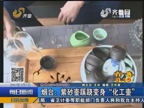 """【齐鲁3.15】烟台:紫砂壶蹊跷变身""""化工壶"""""""