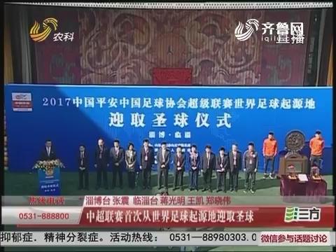 淄博:中超联赛第一次从世界足球起源地迎取圣球