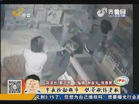 菏泽:半夜抢劫超市 铁斧砍伤老板