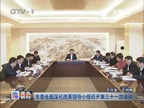 青岛市委全面深化改革领导小组召开第三十一次会议