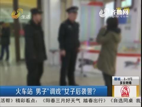 """青岛:火车站 男子""""调戏""""女子后袭警?"""