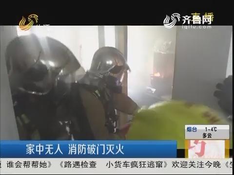 淄博:家中无人 消防破门灭火