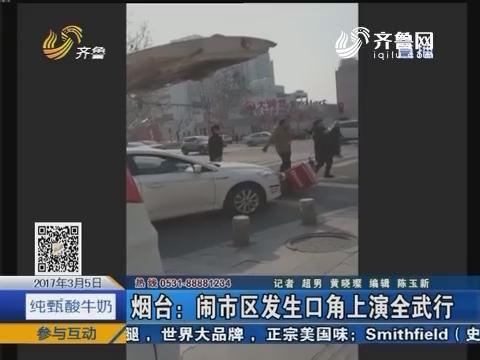 烟台:闹市区发生口角上演全武行