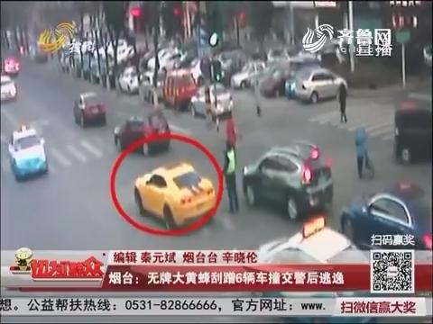 烟台:无牌大黄蜂刮蹭6辆车撞交警后逃逸