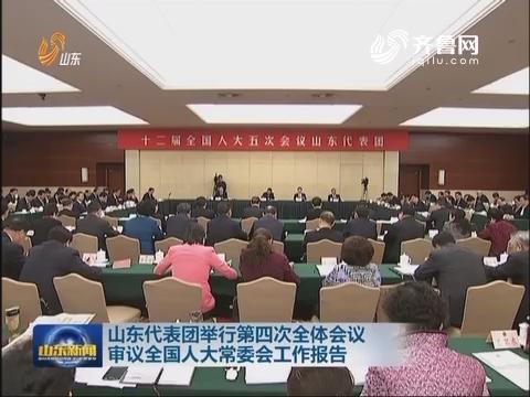 山东代表团举行第四次全体会议 审议全国人大常委会工作报告