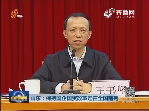 山东:保持国企国资改革走在全国前列