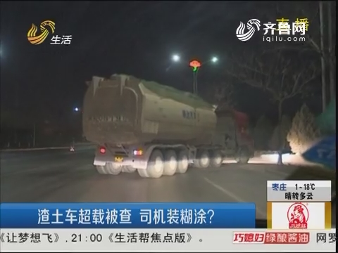 潍坊:渣土车超载被查 司机装糊涂?