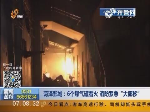 """菏泽鄄城:6个煤气罐着火 消防紧急""""大挪移"""""""