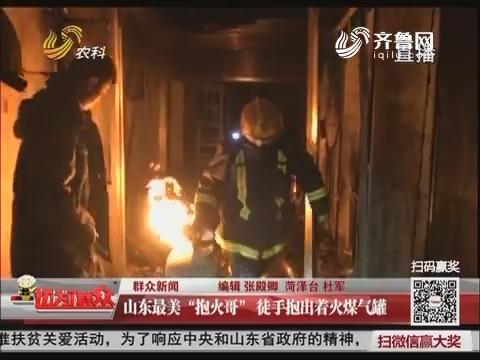 """【群众新闻】菏泽:山东最美""""抱火哥"""" 徒手抱出着火煤气罐"""