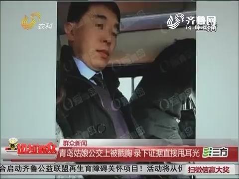 【群众新闻】青岛姑娘公交车上被戳胸 录下证据直接甩耳光