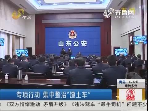 """山东:专项行动 集中整治""""渣土车"""""""