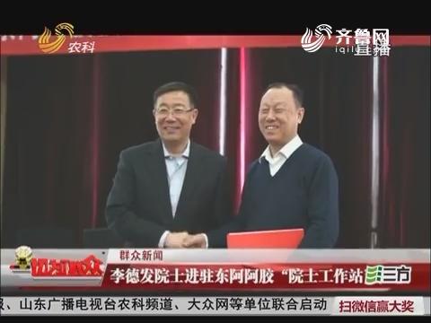"""【群众新闻】李德发院士进驻东阿阿胶""""院士工作站"""""""