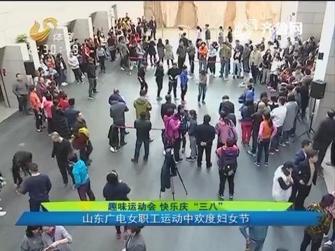 """趣味运动会 快乐庆""""三八""""山东广电女职工运动中欢度妇女节"""