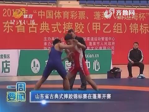 一周要闻:山东古典式摔跤锦标赛在蓬莱开赛