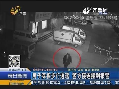 兖州:男子深夜步行逍遥 警方接连接到报警