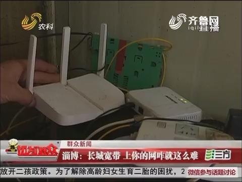 【群众新闻】淄博:长城宽带 上你的网咋就这么难