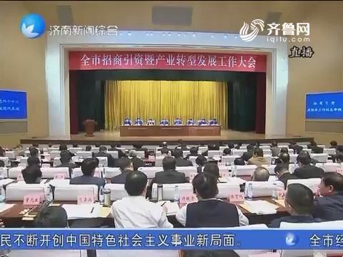 济南市招商引资暨产业转型发展工作大会召开