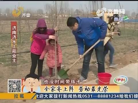 济南:最是春光好植树正当时 全家齐上阵劳动最光荣