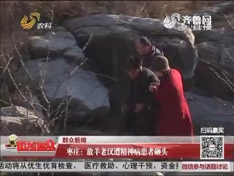 【群众新闻】枣庄:放羊老汉遭精神病患者砸头