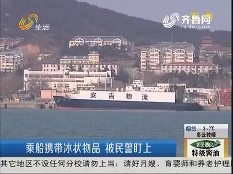 烟台:乘船携带冰状物品 被民警盯上