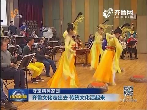 【守望精神家园】齐鲁文化走出去 传统文化活起来