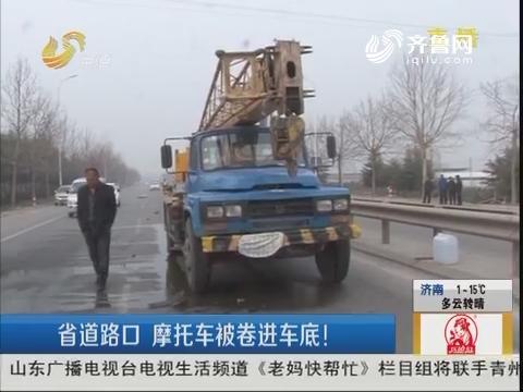 潍坊:省道路口 摩托车被卷进车底!