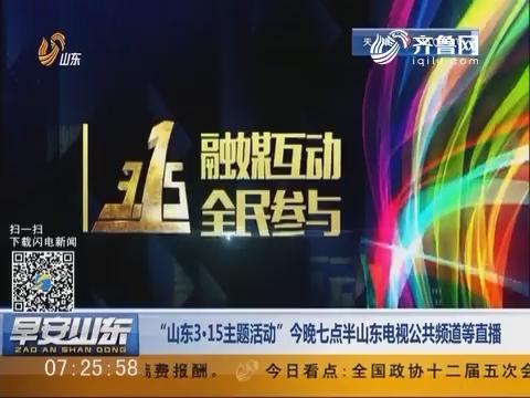 """""""山东3·15主题活动""""3月14日晚七点半山东电视公共频道等直播"""