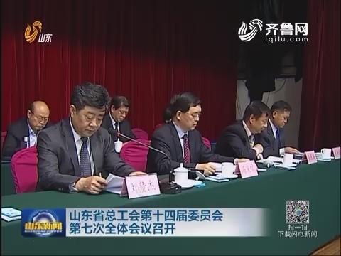 山东省总工会第十四届委员会 第七次全体会议召开