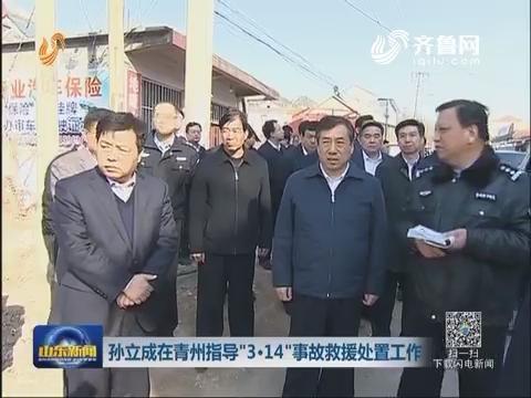 """孙立成在青州指导""""3.14""""事故救援处置工作"""