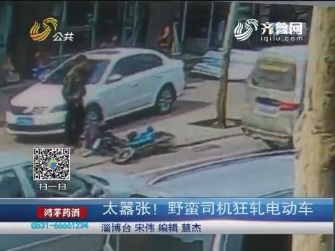 淄博:太嚣张!野蛮司机狂轧电动车