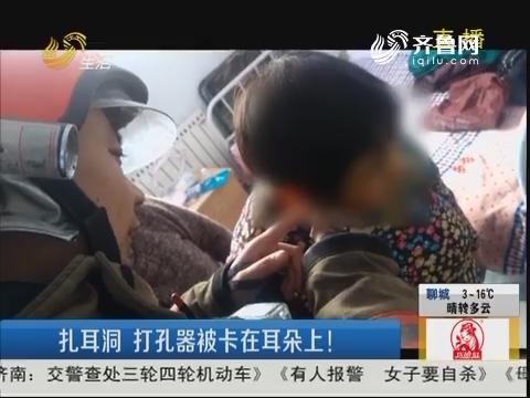 淄博:扎耳洞 打孔器被卡在耳朵上!