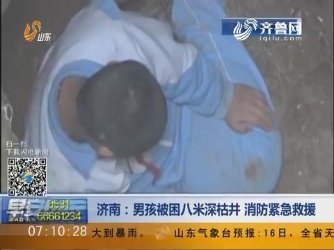 济南:男孩被困八米深枯井 消防紧急救援