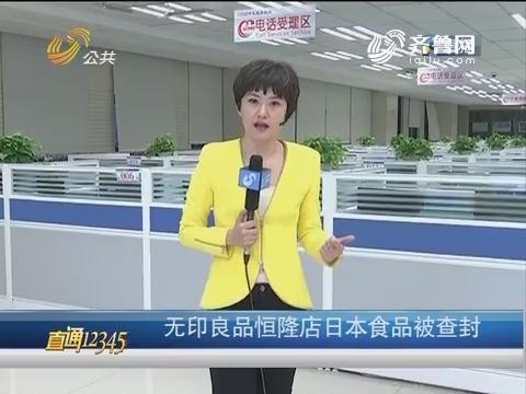 【直通12345】济南:无印良品恒隆店日本食品被查封