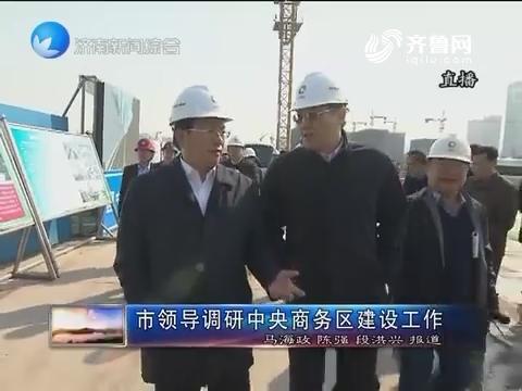 济南市领导调研中央商务区建设工作