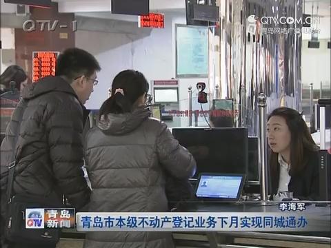青岛市本级不动产登记业务下月实现同城通办