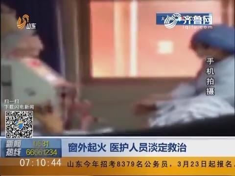 滨州:窗外起火 医护人员淡定救治