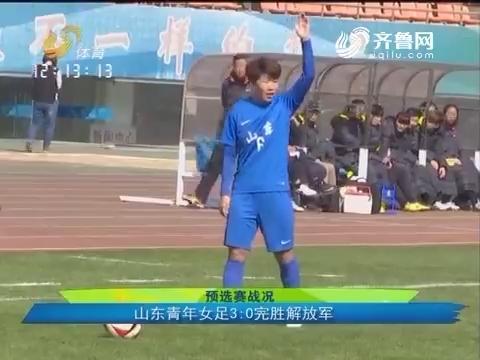 预选赛战况:山东青年女足3:0完胜解放军