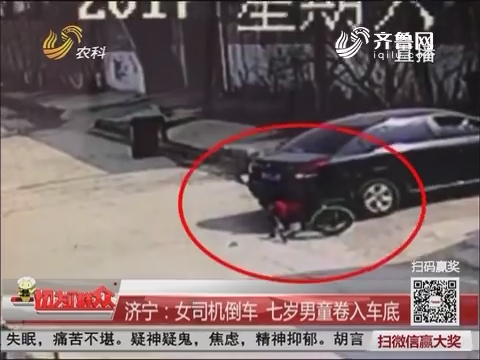 济宁:女司机倒车 七岁男童卷入车底