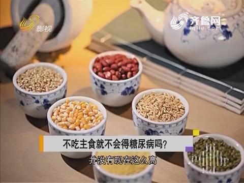 20170320《健康第一》:不吃主食就不会得糖尿病吗?