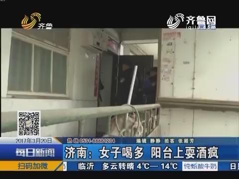 济南:女子喝多 阳台上耍酒疯
