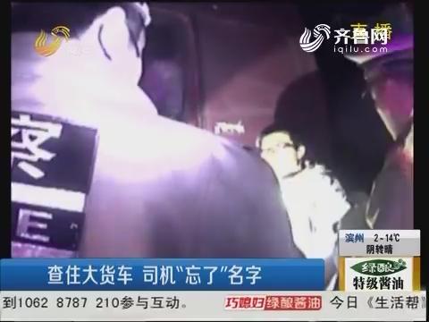 """潍坊:查住大货车 司机""""忘了""""名字"""