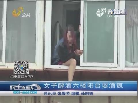 济南:女子醉酒六楼阳台耍酒疯