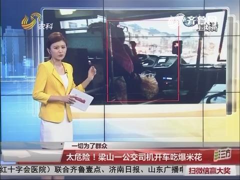 【一切为了群众】太危险!梁山一公交司机开车吃爆米花