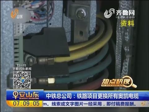 【热点快搜】中铁总公司:铁路项目更换所有奥凯电缆